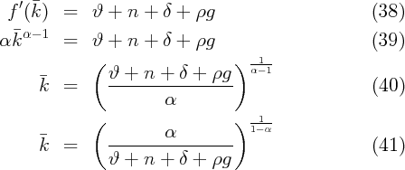 f ′(¯k )  =   ϑ +  n +  δ + ρg                       (38)   ¯α- 1 α k      =   ϑ +  n +  δ + ρg                       (39)              (                  )  α1-1      ¯         ϑ-+--n-+--δ-+-ρg--      k   =             α                            (40)              (                  )  -1-                        α           1- α      ¯k   =     ------------------                   (41)                ϑ +  n +  δ + ρg